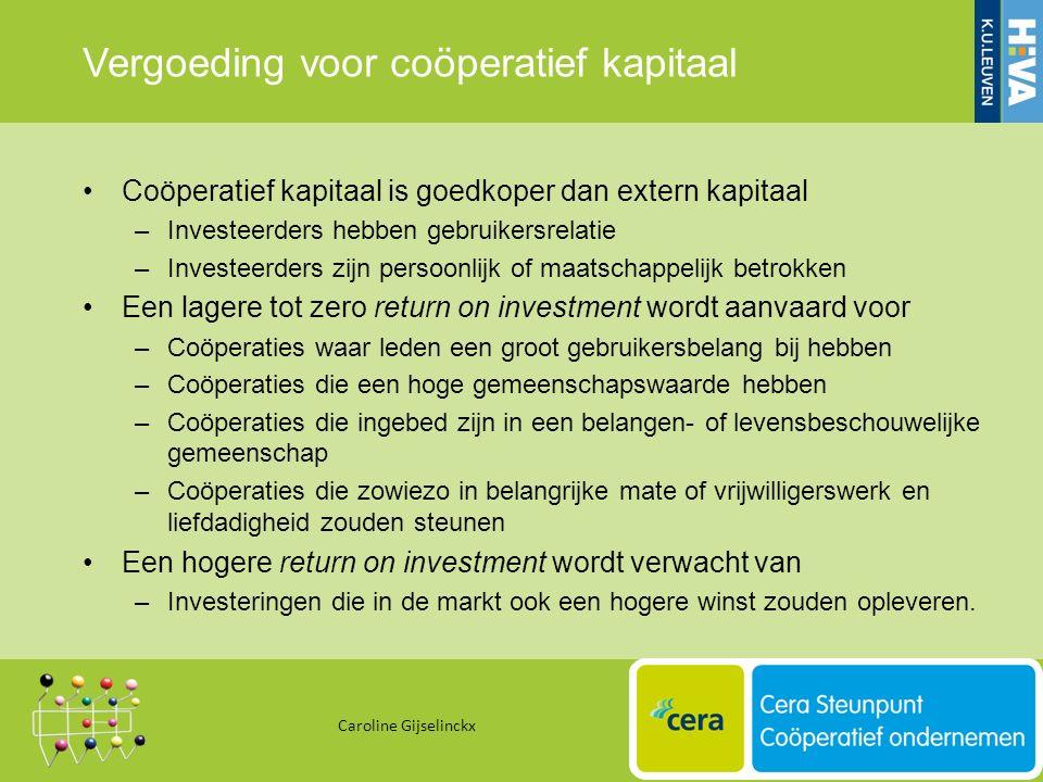 Vergoeding voor coöperatief kapitaal Coöperatief kapitaal is goedkoper dan extern kapitaal –Investeerders hebben gebruikersrelatie –Investeerders zijn persoonlijk of maatschappelijk betrokken Een lagere tot zero return on investment wordt aanvaard voor –Coöperaties waar leden een groot gebruikersbelang bij hebben –Coöperaties die een hoge gemeenschapswaarde hebben –Coöperaties die ingebed zijn in een belangen- of levensbeschouwelijke gemeenschap –Coöperaties die zowiezo in belangrijke mate of vrijwilligerswerk en liefdadigheid zouden steunen Een hogere return on investment wordt verwacht van –Investeringen die in de markt ook een hogere winst zouden opleveren.