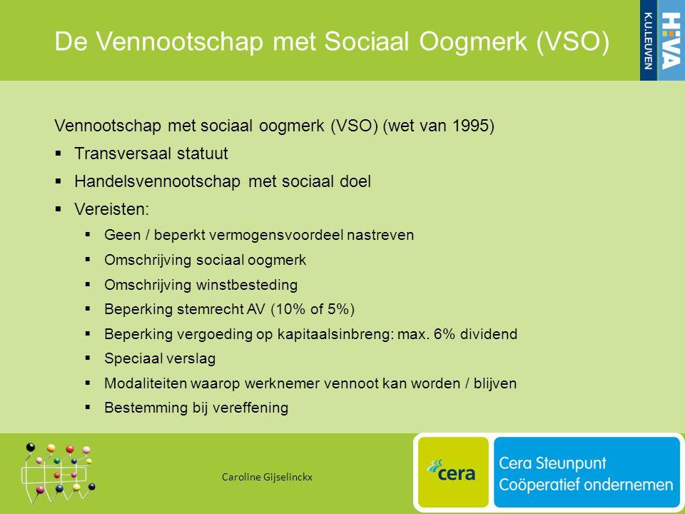 De Vennootschap met Sociaal Oogmerk (VSO) Caroline Gijselinckx 34 Vennootschap met sociaal oogmerk (VSO) (wet van 1995)  Transversaal statuut  Handelsvennootschap met sociaal doel  Vereisten:  Geen / beperkt vermogensvoordeel nastreven  Omschrijving sociaal oogmerk  Omschrijving winstbesteding  Beperking stemrecht AV (10% of 5%)  Beperking vergoeding op kapitaalsinbreng: max.