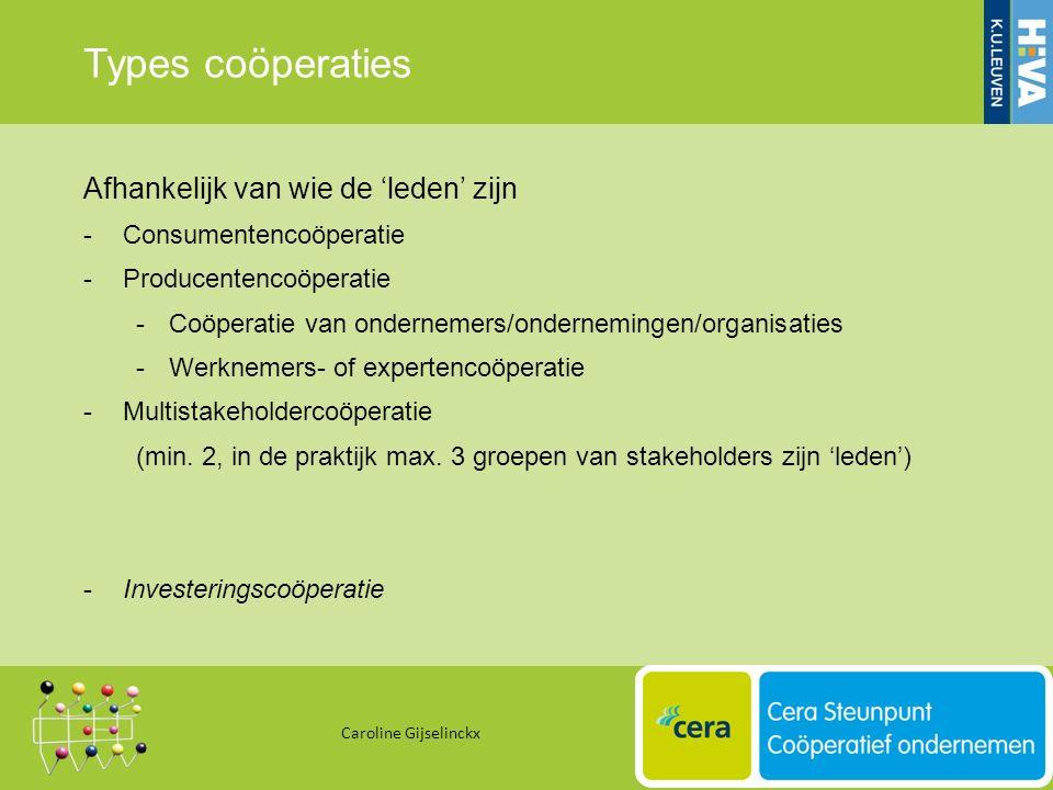 Types coöperaties Afhankelijk van wie de 'leden' zijn -Consumentencoöperatie -Producentencoöperatie -Coöperatie van ondernemers/ondernemingen/organisaties -Werknemers- of expertencoöperatie -Multistakeholdercoöperatie (min.