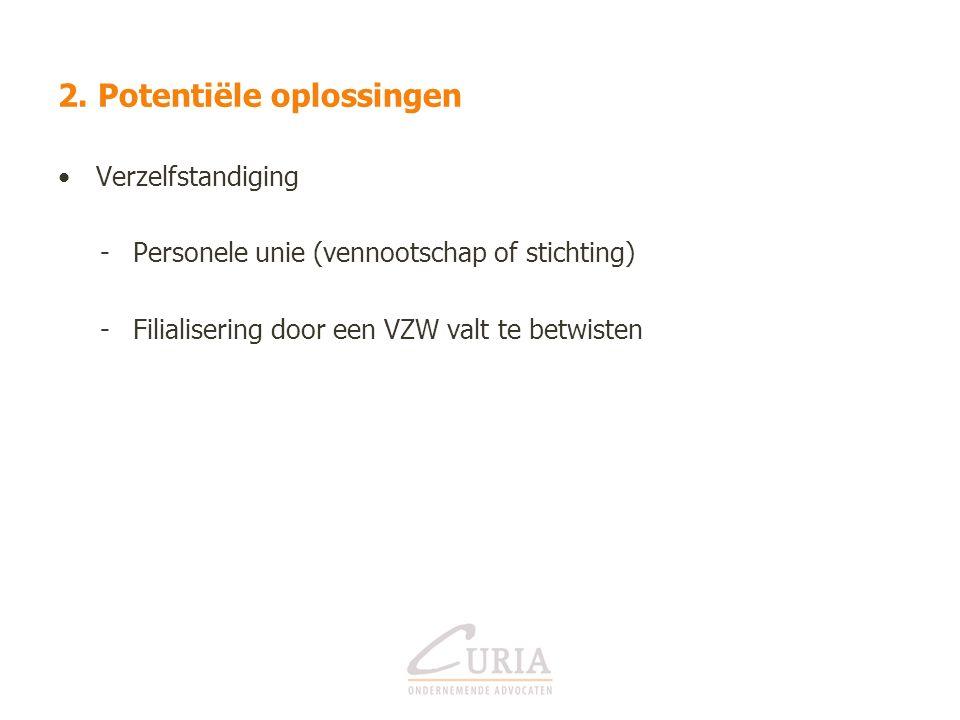 2. Potentiële oplossingen Verzelfstandiging -Personele unie (vennootschap of stichting) -Filialisering door een VZW valt te betwisten