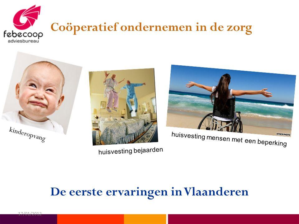 De eerste ervaringen in Vlaanderen Coöperatief ondernemen in de zorg kinderopvang huisvesting bejaarden huisvesting mensen met een beperking 17/01/2012
