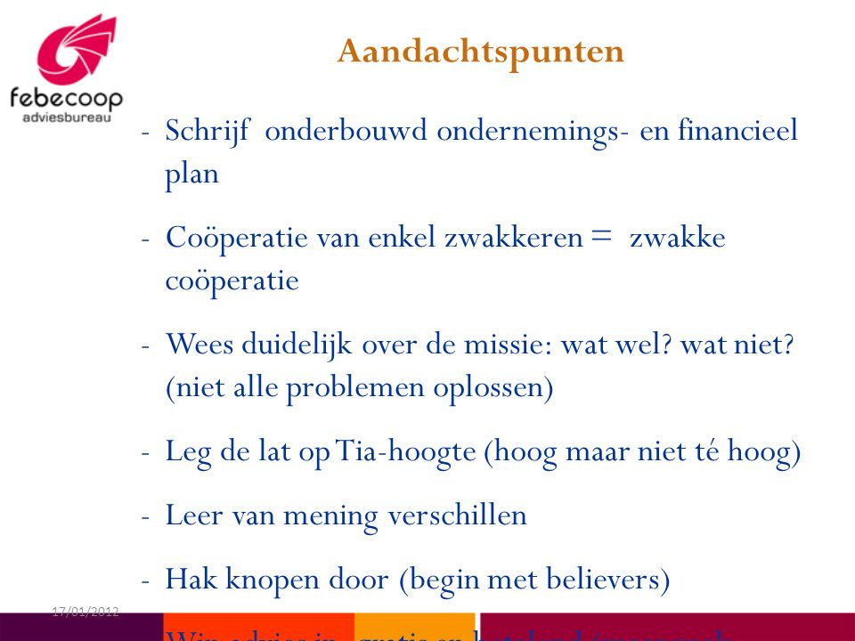 Aandachtspunten -Schrijf onderbouwd ondernemings- en financieel plan -Coöperatie van enkel zwakkeren = zwakke coöperatie -Wees duidelijk over de missie: wat wel.