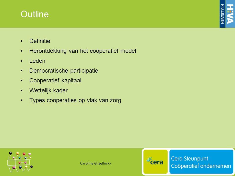 Outline Definitie Herontdekking van het coöperatief model Leden Democratische participatie Coöperatief kapitaal Wettelijk kader Types coöperaties op vlak van zorg Caroline Gijselinckx 9