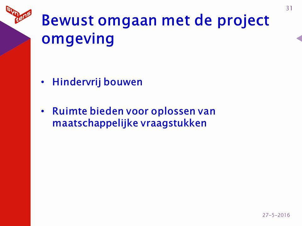 Bewust omgaan met de project omgeving Hindervrij bouwen Ruimte bieden voor oplossen van maatschappelijke vraagstukken 31 27-5-2016