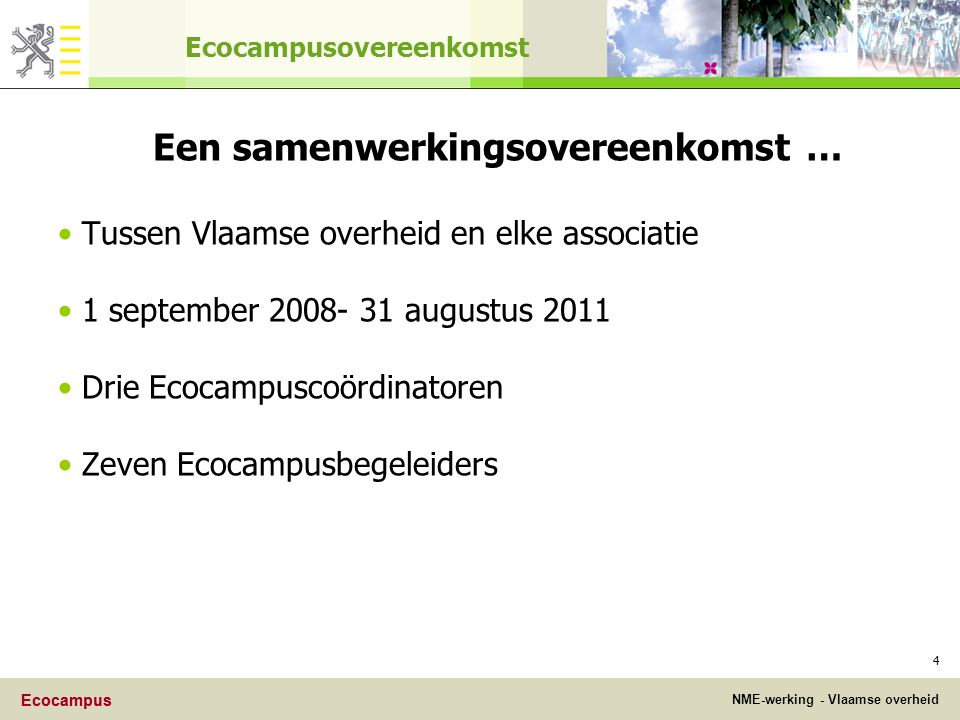 Ecocampus NME-werking - Vlaamse overheid Ecocampus 4 Ecocampusovereenkomst Een samenwerkingsovereenkomst … Tussen Vlaamse overheid en elke associatie 1 september 2008- 31 augustus 2011 Drie Ecocampuscoördinatoren Zeven Ecocampusbegeleiders