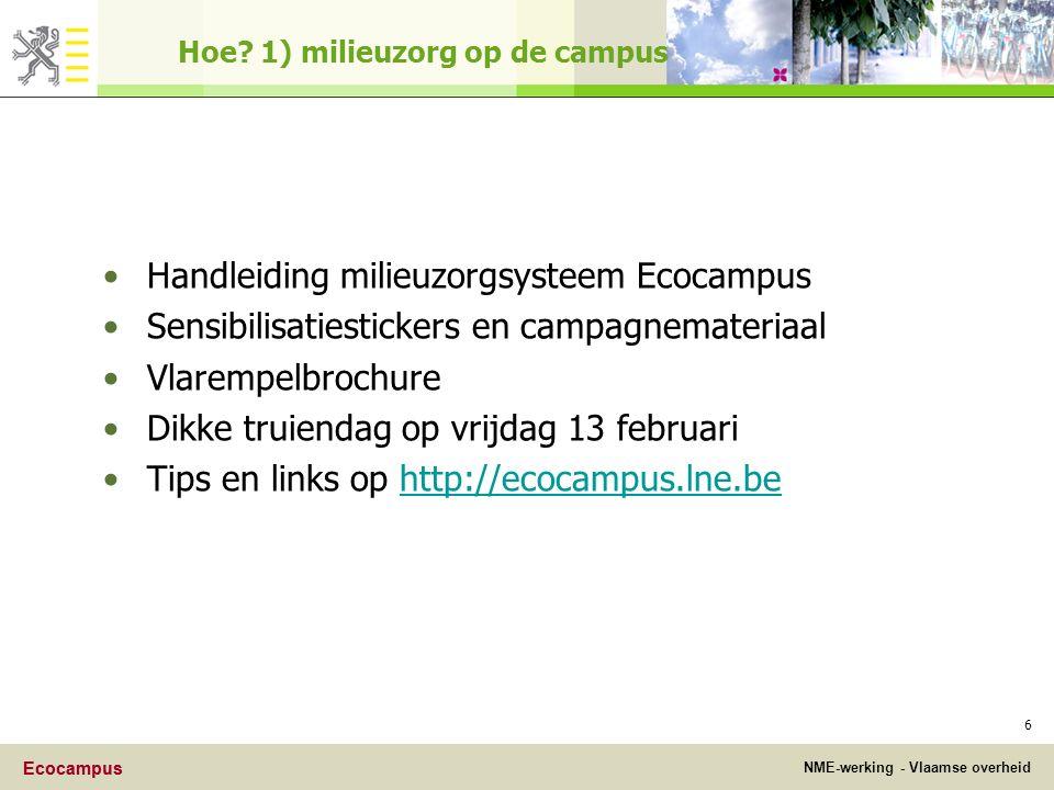 Ecocampus NME-werking - Vlaamse overheid Ecocampus 6 Handleiding milieuzorgsysteem Ecocampus Sensibilisatiestickers en campagnemateriaal Vlarempelbrochure Dikke truiendag op vrijdag 13 februari Tips en links op http://ecocampus.lne.behttp://ecocampus.lne.be Hoe.