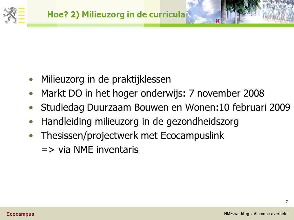 Ecocampus NME-werking - Vlaamse overheid Ecocampus 7 Milieuzorg in de praktijklessen Markt DO in het hoger onderwijs: 7 november 2008 Studiedag Duurzaam Bouwen en Wonen:10 februari 2009 Handleiding milieuzorg in de gezondheidszorg Thesissen/projectwerk met Ecocampuslink => via NME inventaris Hoe.