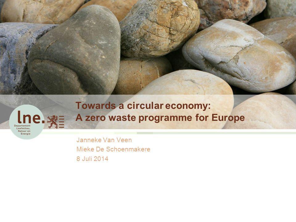 Towards a circular economy: A zero waste programme for Europe Janneke Van Veen Mieke De Schoenmakere 8 Juli 2014