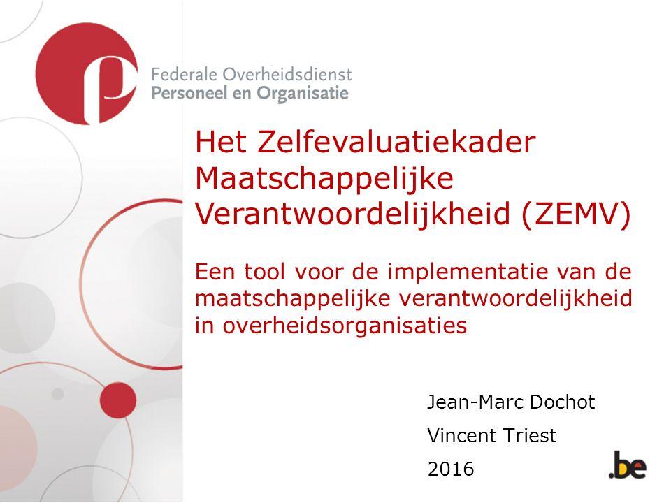 Het Zelfevaluatiekader Maatschappelijke Verantwoordelijkheid (ZEMV) Een tool voor de implementatie van de maatschappelijke verantwoordelijkheid in overheidsorganisaties Jean-Marc Dochot Vincent Triest 2016
