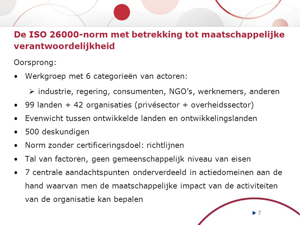 De ISO 26000-norm met betrekking tot maatschappelijke verantwoordelijkheid Oorsprong: Werkgroep met 6 categorieën van actoren:  industrie, regering, consumenten, NGO's, werknemers, anderen 99 landen + 42 organisaties (privésector + overheidssector) Evenwicht tussen ontwikkelde landen en ontwikkelingslanden 500 deskundigen Norm zonder certificeringsdoel: richtlijnen Tal van factoren, geen gemeenschappelijk niveau van eisen 7 centrale aandachtspunten onderverdeeld in actiedomeinen aan de hand waarvan men de maatschappelijke impact van de activiteiten van de organisatie kan bepalen  7 7