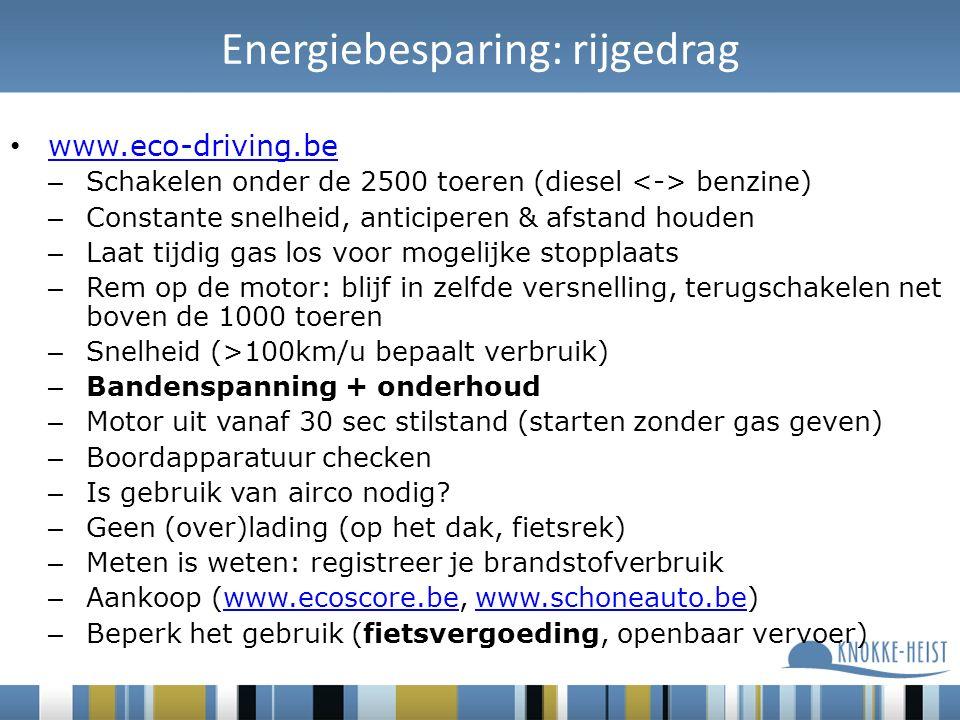 Energiebesparing: rijgedrag www.eco-driving.be – Schakelen onder de 2500 toeren (diesel benzine) – Constante snelheid, anticiperen & afstand houden – Laat tijdig gas los voor mogelijke stopplaats – Rem op de motor: blijf in zelfde versnelling, terugschakelen net boven de 1000 toeren – Snelheid (>100km/u bepaalt verbruik) – Bandenspanning + onderhoud – Motor uit vanaf 30 sec stilstand (starten zonder gas geven) – Boordapparatuur checken – Is gebruik van airco nodig.