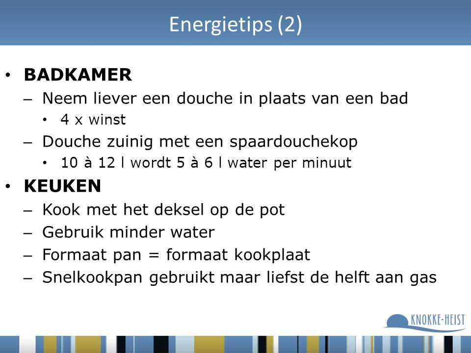 Energietips (2) BADKAMER – Neem liever een douche in plaats van een bad 4 x winst – Douche zuinig met een spaardouchekop 10 à 12 l wordt 5 à 6 l water per minuut KEUKEN – Kook met het deksel op de pot – Gebruik minder water – Formaat pan = formaat kookplaat – Snelkookpan gebruikt maar liefst de helft aan gas