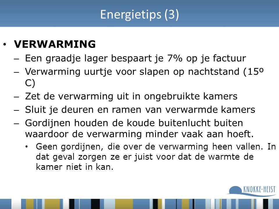 Energietips (3) VERWARMING – Een graadje lager bespaart je 7% op je factuur – Verwarming uurtje voor slapen op nachtstand (15º C) – Zet de verwarming uit in ongebruikte kamers – Sluit je deuren en ramen van verwarmde kamers – Gordijnen houden de koude buitenlucht buiten waardoor de verwarming minder vaak aan hoeft.