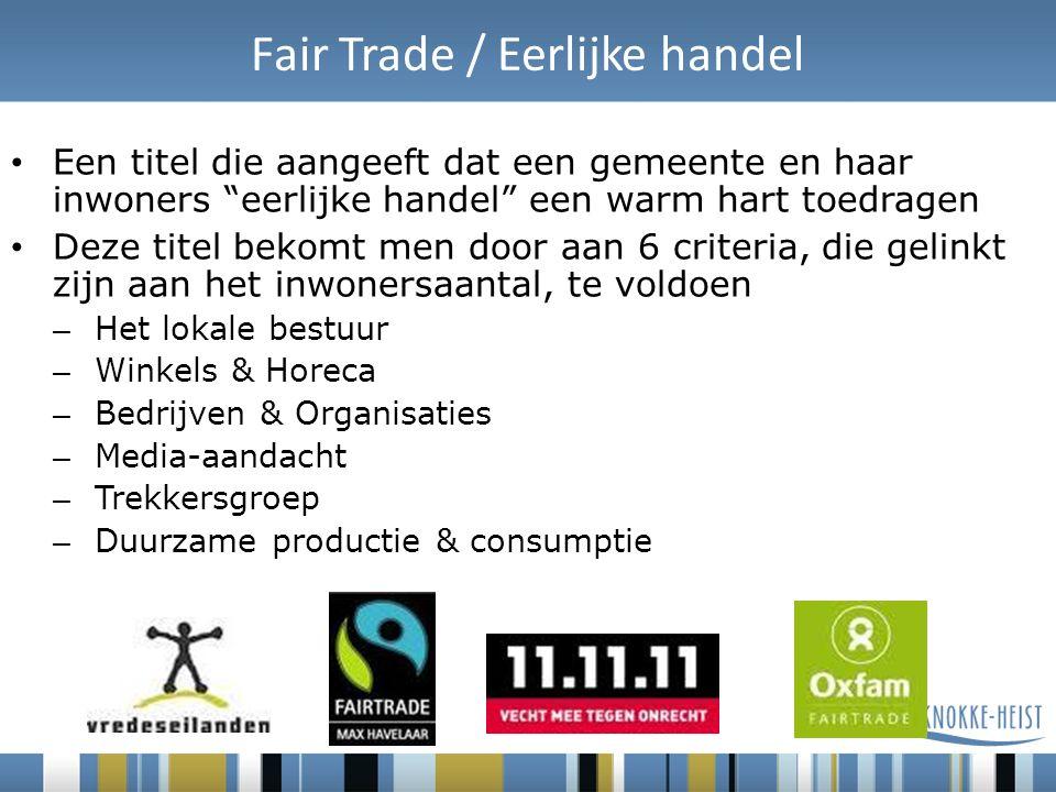 Fair Trade / Eerlijke handel Een titel die aangeeft dat een gemeente en haar inwoners eerlijke handel een warm hart toedragen Deze titel bekomt men door aan 6 criteria, die gelinkt zijn aan het inwonersaantal, te voldoen – Het lokale bestuur – Winkels & Horeca – Bedrijven & Organisaties – Media-aandacht – Trekkersgroep – Duurzame productie & consumptie