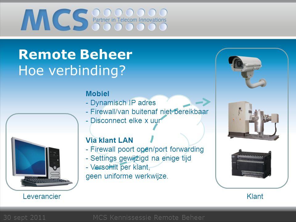 30 sept 2011 MCS Kennissessie Remote Beheer Remote Beheer Hoe verbinding? Klant Leverancier Mobiel - Dynamisch IP adres - Firewall/van buitenaf niet b