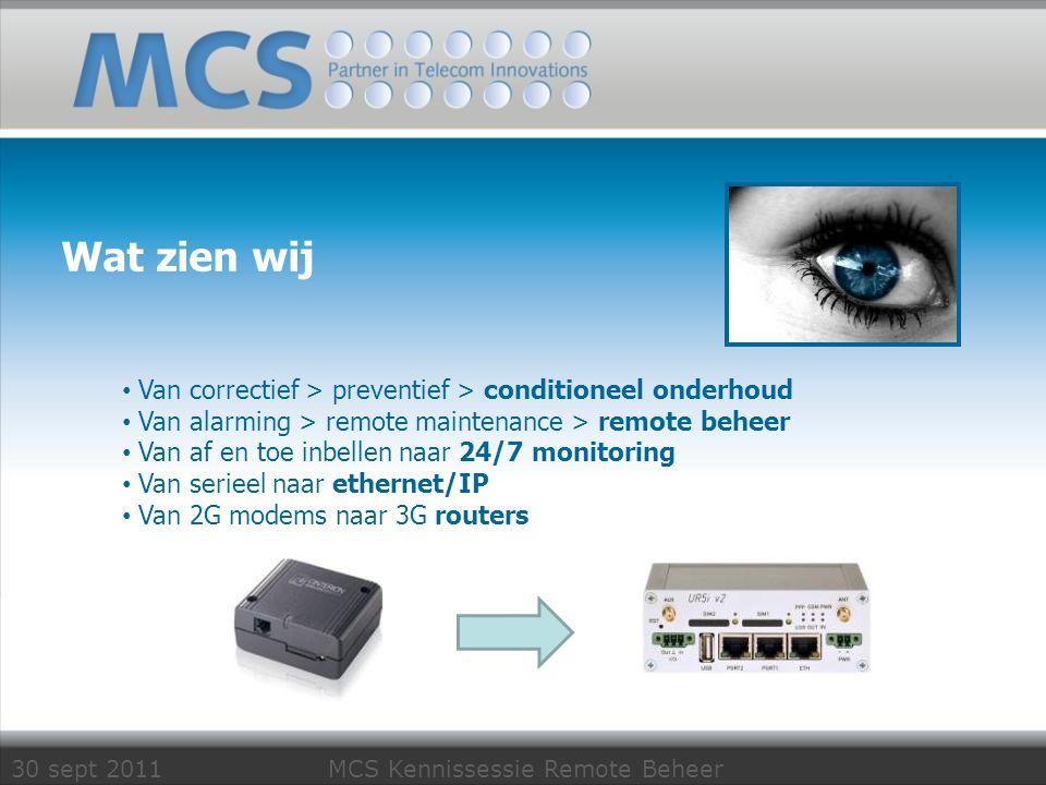 30 sept 2011 MCS Kennissessie Remote Beheer Remote Beheer Klant vroeger RS232 Inbellen 9600 baud Analoog/gsm modem nu Ethernet IP/always on Mbit/s DSL/UMTS router Leverancier