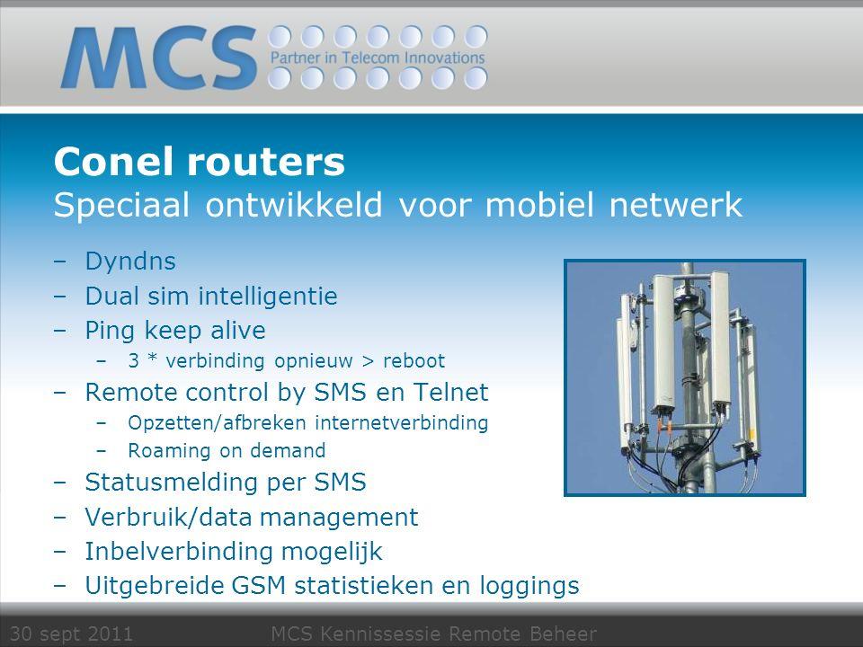 30 sept 2011 MCS Kennissessie Remote Beheer Conel routers Speciaal ontwikkeld voor mobiel netwerk –Dyndns –Dual sim intelligentie –Ping keep alive –3