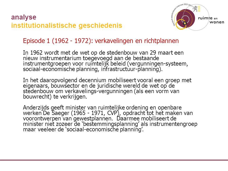 analyse institutionalistische geschiedenis Episode 1 (1962 - 1972): verkavelingen en richtplannen In 1962 wordt met de wet op de stedenbouw van 29 maart een nieuw instrumentarium toegevoegd aan de bestaande instrumentgroepen voor ruimtelijk beleid (vergunningen-systeem, sociaal-economische planning, infrastructuur-planning).