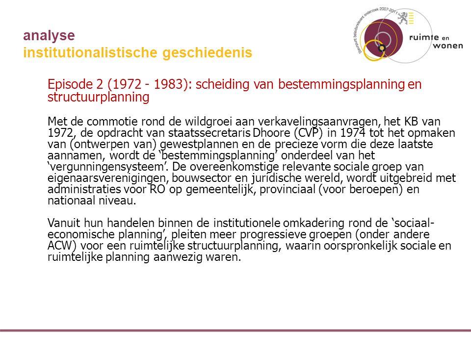 analyse institutionalistische geschiedenis Episode 2 (1972 - 1983): scheiding van bestemmingsplanning en structuurplanning Met de commotie rond de wildgroei aan verkavelingsaanvragen, het KB van 1972, de opdracht van staatssecretaris Dhoore (CVP) in 1974 tot het opmaken van (ontwerpen van) gewestplannen en de precieze vorm die deze laatste aannamen, wordt de 'bestemmingsplanning' onderdeel van het 'vergunningensysteem'.