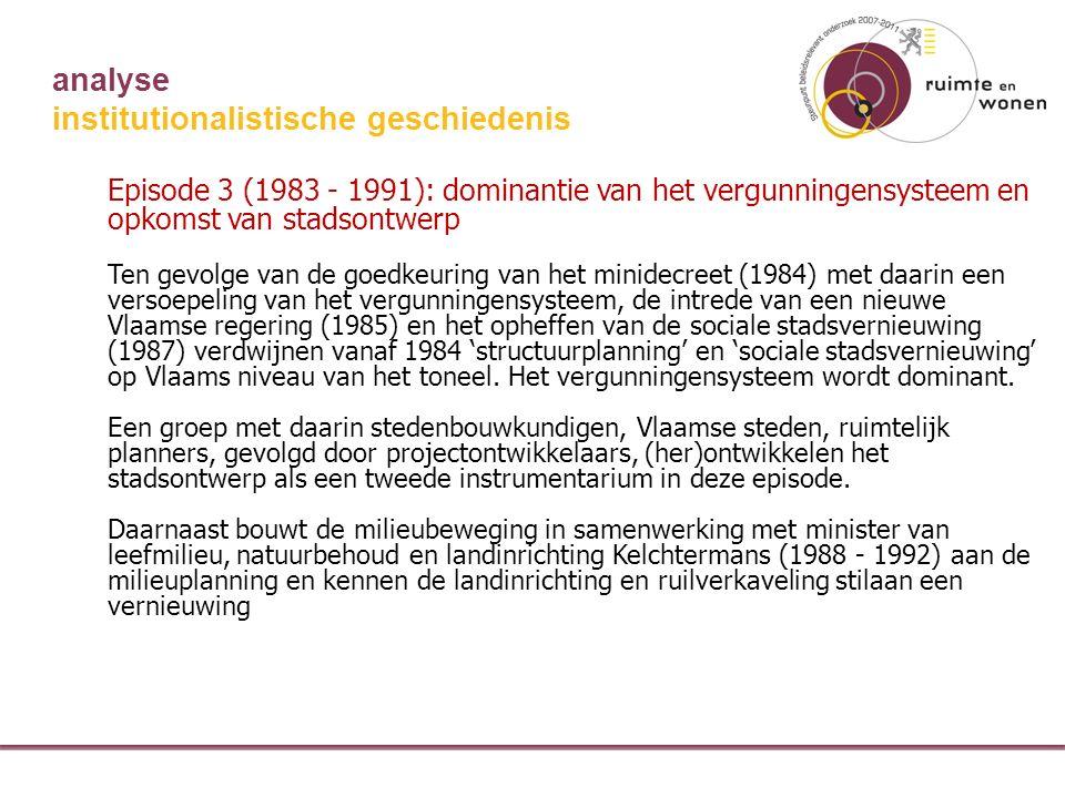 analyse institutionalistische geschiedenis Episode 3 (1983 - 1991): dominantie van het vergunningensysteem en opkomst van stadsontwerp Ten gevolge van de goedkeuring van het minidecreet (1984) met daarin een versoepeling van het vergunningensysteem, de intrede van een nieuwe Vlaamse regering (1985) en het opheffen van de sociale stadsvernieuwing (1987) verdwijnen vanaf 1984 'structuurplanning' en 'sociale stadsvernieuwing' op Vlaams niveau van het toneel.
