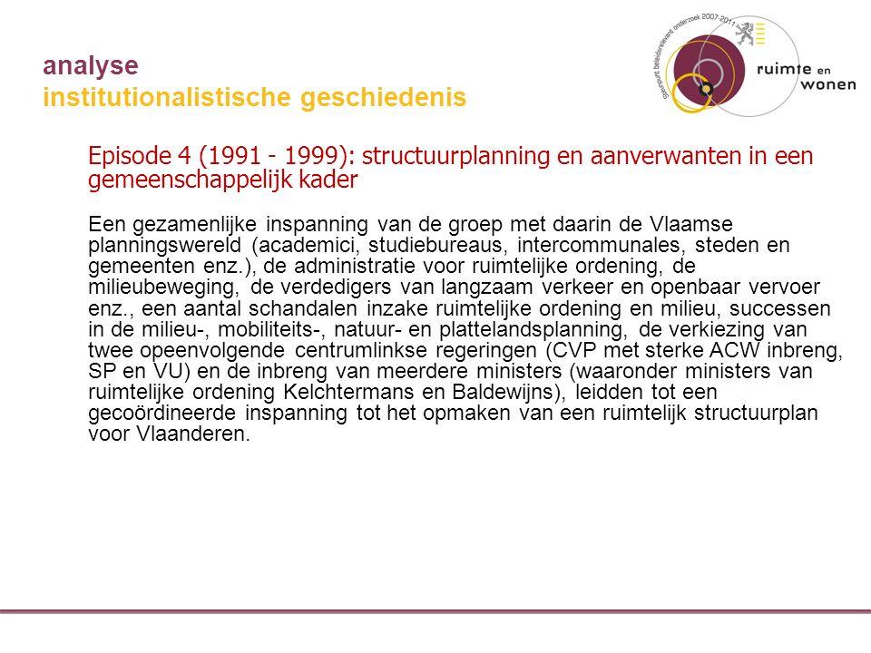 analyse institutionalistische geschiedenis Episode 4 (1991 - 1999): structuurplanning en aanverwanten in een gemeenschappelijk kader Een gezamenlijke inspanning van de groep met daarin de Vlaamse planningswereld (academici, studiebureaus, intercommunales, steden en gemeenten enz.), de administratie voor ruimtelijke ordening, de milieubeweging, de verdedigers van langzaam verkeer en openbaar vervoer enz., een aantal schandalen inzake ruimtelijke ordening en milieu, successen in de milieu-, mobiliteits-, natuur- en plattelandsplanning, de verkiezing van twee opeenvolgende centrumlinkse regeringen (CVP met sterke ACW inbreng, SP en VU) en de inbreng van meerdere ministers (waaronder ministers van ruimtelijke ordening Kelchtermans en Baldewijns), leidden tot een gecoördineerde inspanning tot het opmaken van een ruimtelijk structuurplan voor Vlaanderen.