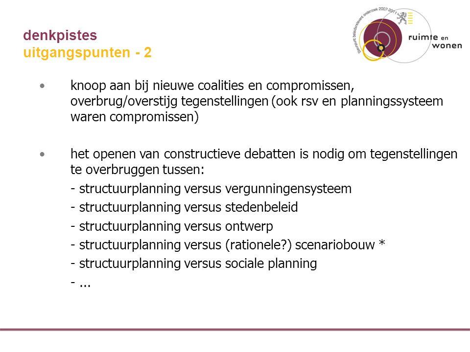 denkpistes knoop aan bij nieuwe coalities en compromissen, overbrug/overstijg tegenstellingen (ook rsv en planningssysteem waren compromissen) het openen van constructieve debatten is nodig om tegenstellingen te overbruggen tussen: - structuurplanning versus vergunningensysteem - structuurplanning versus stedenbeleid - structuurplanning versus ontwerp - structuurplanning versus (rationele ) scenariobouw * - structuurplanning versus sociale planning -...