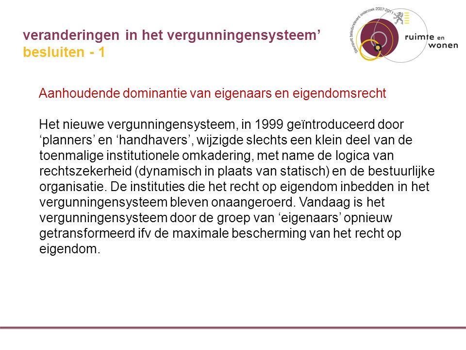 veranderingen in het vergunningensysteem' Aanhoudende dominantie van eigenaars en eigendomsrecht Het nieuwe vergunningensysteem, in 1999 geïntroduceerd door 'planners' en 'handhavers', wijzigde slechts een klein deel van de toenmalige institutionele omkadering, met name de logica van rechtszekerheid (dynamisch in plaats van statisch) en de bestuurlijke organisatie.