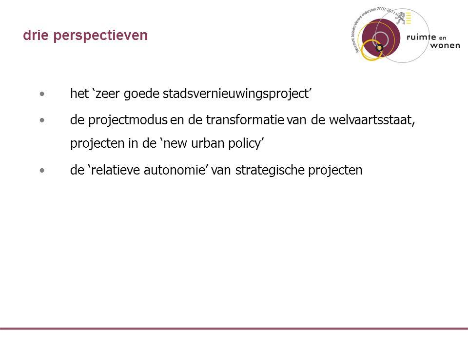 drie perspectieven het 'zeer goede stadsvernieuwingsproject' de projectmodus en de transformatie van de welvaartsstaat, projecten in de 'new urban policy' de 'relatieve autonomie' van strategische projecten