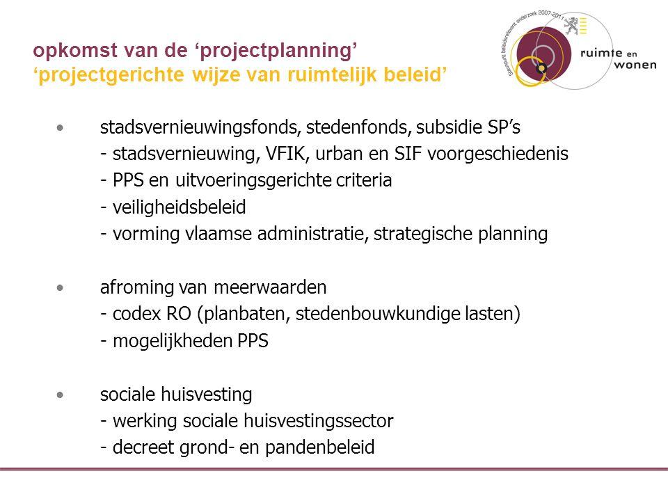 opkomst van de 'projectplanning' stadsvernieuwingsfonds, stedenfonds, subsidie SP's - stadsvernieuwing, VFIK, urban en SIF voorgeschiedenis - PPS en uitvoeringsgerichte criteria - veiligheidsbeleid - vorming vlaamse administratie, strategische planning afroming van meerwaarden - codex RO (planbaten, stedenbouwkundige lasten) - mogelijkheden PPS sociale huisvesting - werking sociale huisvestingssector - decreet grond- en pandenbeleid 'projectgerichte wijze van ruimtelijk beleid'