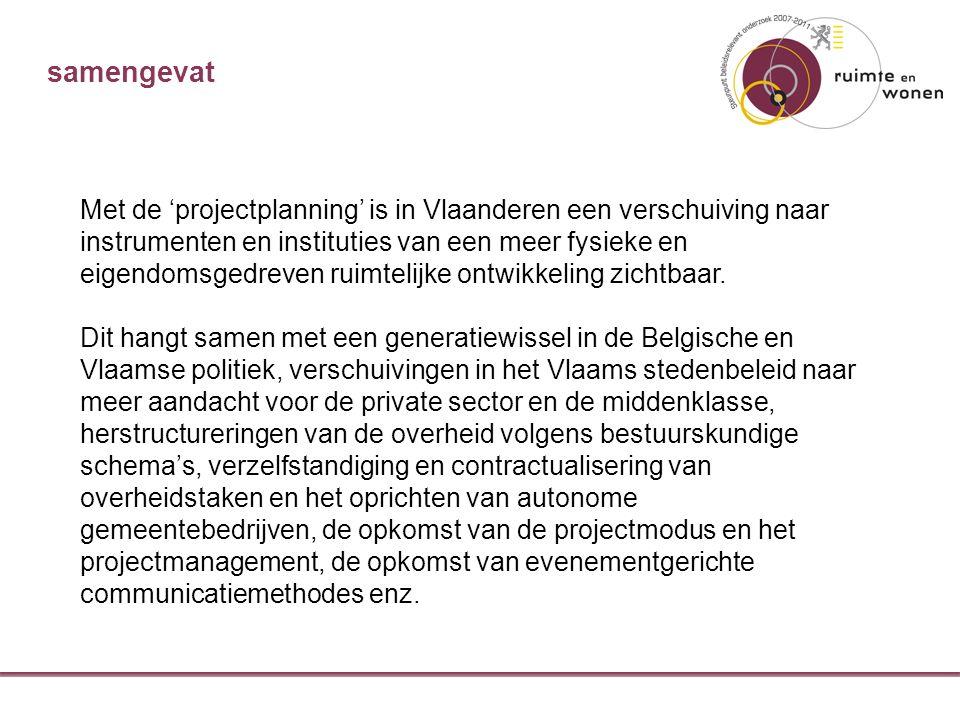 samengevat Met de 'projectplanning' is in Vlaanderen een verschuiving naar instrumenten en instituties van een meer fysieke en eigendomsgedreven ruimtelijke ontwikkeling zichtbaar.