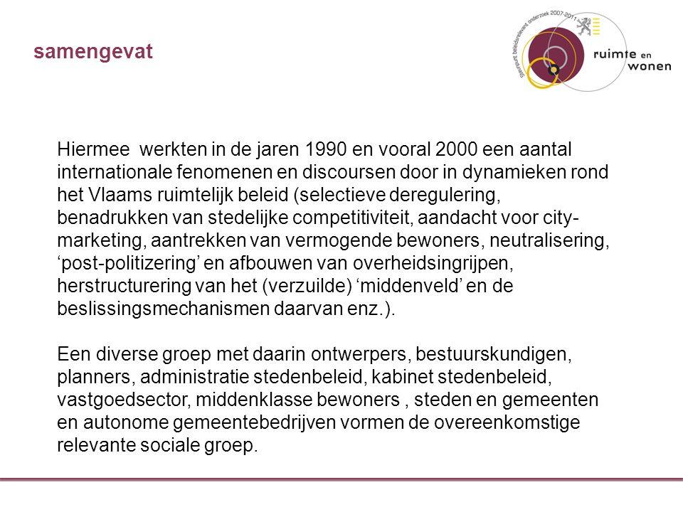 samengevat Hiermee werkten in de jaren 1990 en vooral 2000 een aantal internationale fenomenen en discoursen door in dynamieken rond het Vlaams ruimtelijk beleid (selectieve deregulering, benadrukken van stedelijke competitiviteit, aandacht voor city- marketing, aantrekken van vermogende bewoners, neutralisering, 'post-politizering' en afbouwen van overheidsingrijpen, herstructurering van het (verzuilde) 'middenveld' en de beslissingsmechanismen daarvan enz.).