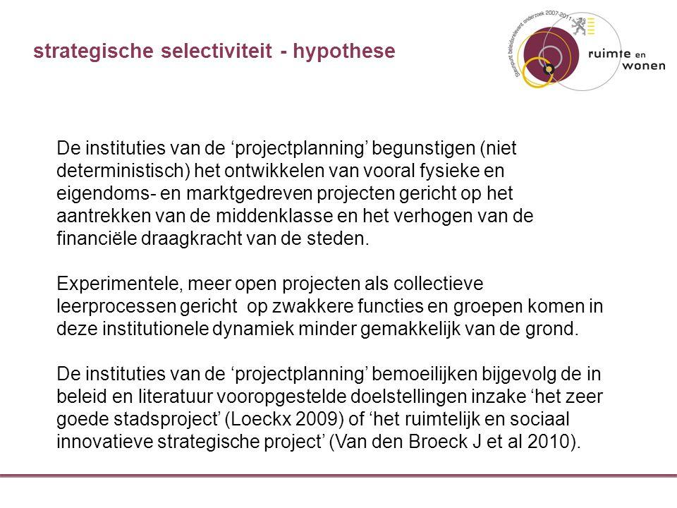 strategische selectiviteit - hypothese De instituties van de 'projectplanning' begunstigen (niet deterministisch) het ontwikkelen van vooral fysieke en eigendoms- en marktgedreven projecten gericht op het aantrekken van de middenklasse en het verhogen van de financiële draagkracht van de steden.
