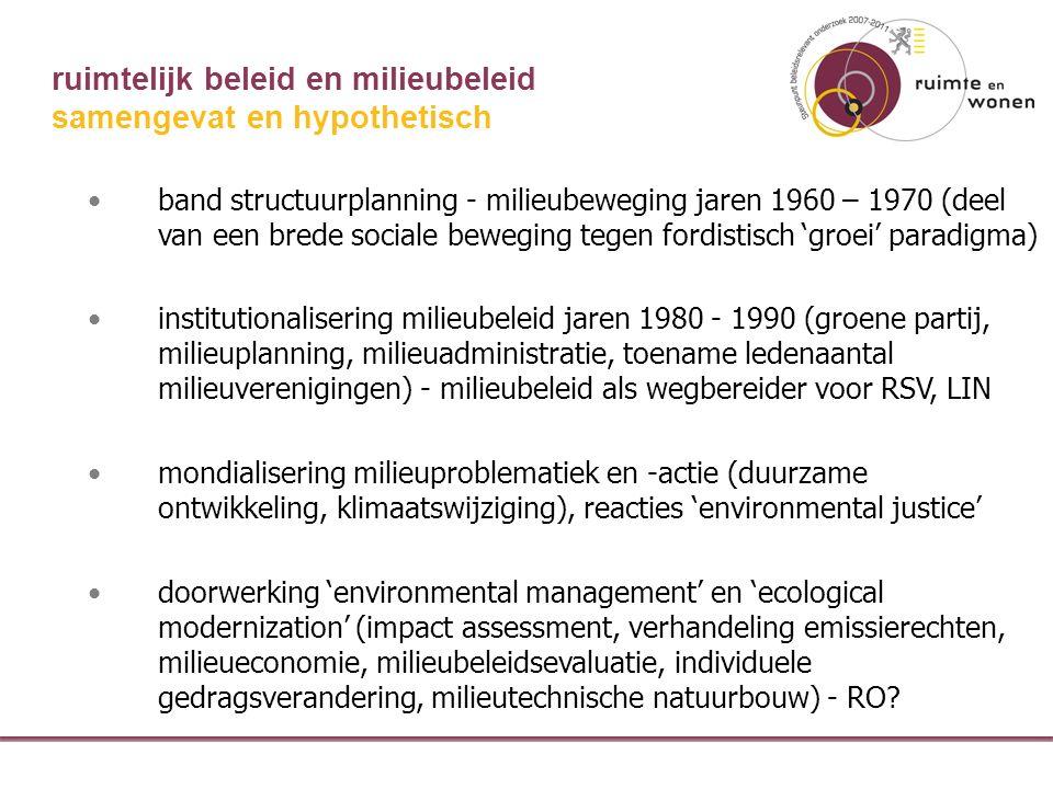 ruimtelijk beleid en milieubeleid band structuurplanning - milieubeweging jaren 1960 – 1970 (deel van een brede sociale beweging tegen fordistisch 'groei' paradigma) institutionalisering milieubeleid jaren 1980 - 1990 (groene partij, milieuplanning, milieuadministratie, toename ledenaantal milieuverenigingen) - milieubeleid als wegbereider voor RSV, LIN mondialisering milieuproblematiek en -actie (duurzame ontwikkeling, klimaatswijziging), reacties 'environmental justice' doorwerking 'environmental management' en 'ecological modernization' (impact assessment, verhandeling emissierechten, milieueconomie, milieubeleidsevaluatie, individuele gedragsverandering, milieutechnische natuurbouw) - RO.