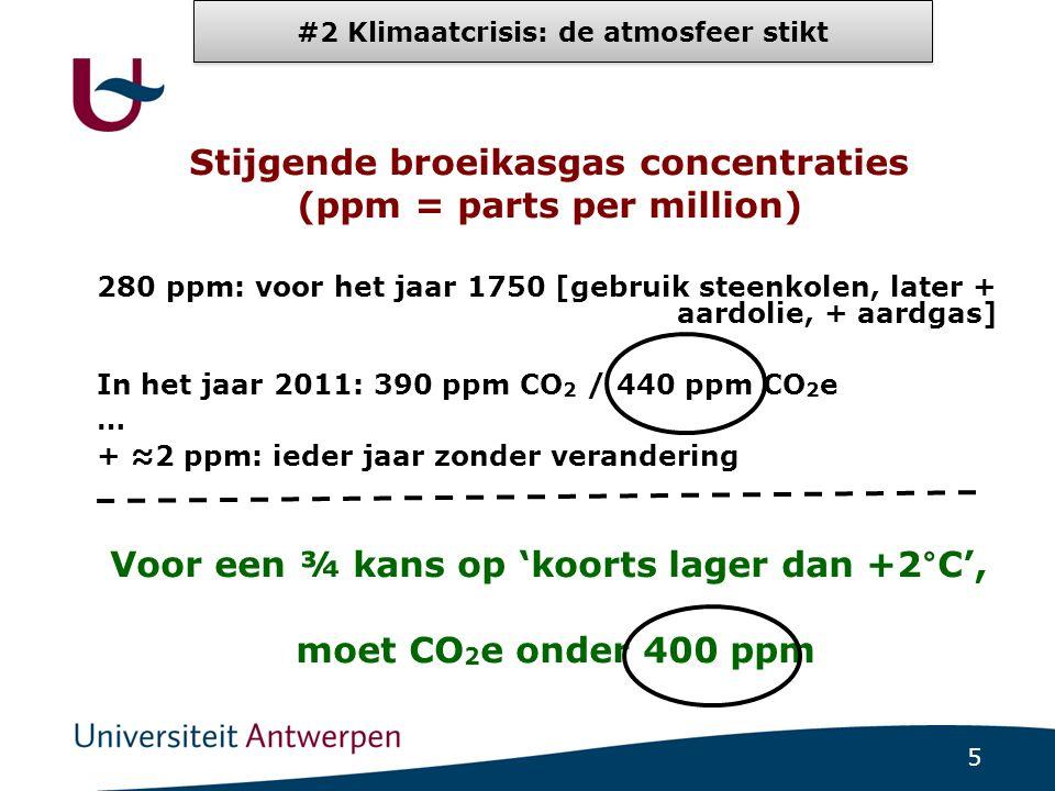 5 Stijgende broeikasgas concentraties (ppm = parts per million) 280 ppm: voor het jaar 1750 [gebruik steenkolen, later + aardolie, + aardgas] In het jaar 2011: 390 ppm CO 2 / 440 ppm CO 2 e … + ≈2 ppm: ieder jaar zonder verandering Voor een ¾ kans op 'koorts lager dan +2°C', moet CO 2 e onder 400 ppm #2 Klimaatcrisis: de atmosfeer stikt