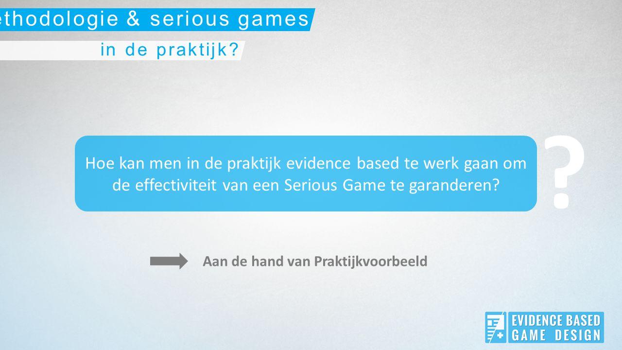 Hoe kan men in de praktijk evidence based te werk gaan om de effectiviteit van een Serious Game te garanderen.