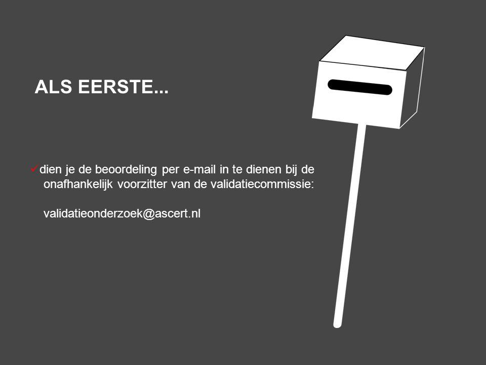 dien je de beoordeling per e-mail in te dienen bij de onafhankelijk voorzitter van de validatiecommissie: validatieonderzoek@ascert.nl ALS EERSTE...