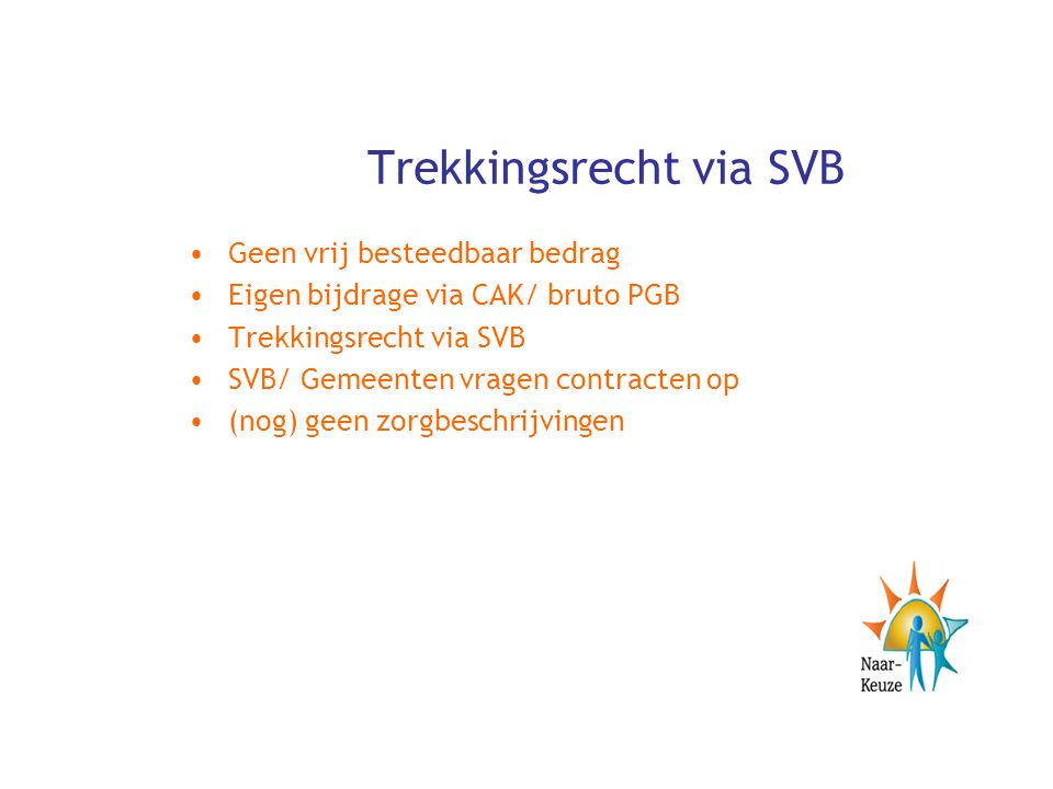 Trekkingsrecht via SVB Geen vrij besteedbaar bedrag Eigen bijdrage via CAK/ bruto PGB Trekkingsrecht via SVB SVB/ Gemeenten vragen contracten op (nog) geen zorgbeschrijvingen
