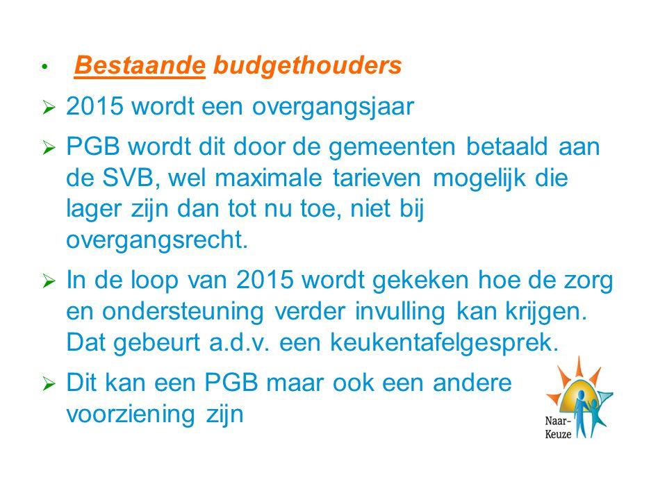 Bestaande budgethouders  2015 wordt een overgangsjaar  PGB wordt dit door de gemeenten betaald aan de SVB, wel maximale tarieven mogelijk die lager zijn dan tot nu toe, niet bij overgangsrecht.