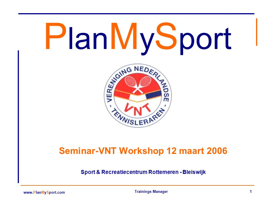 1 www.PlanMySport.com Trainings Manager P lan M y S port Seminar-VNT Workshop 12 maart 2006 Sport & Recreatiecentrum Rottemeren - Bleiswijk