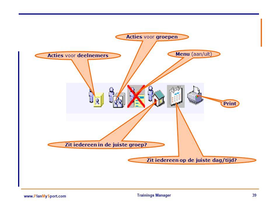 39 www.PlanMySport.com Trainings Manager Acties voor deelnemers Acties voor groepen Menu (aan/uit) Print Zit iedereen in de juiste groep.