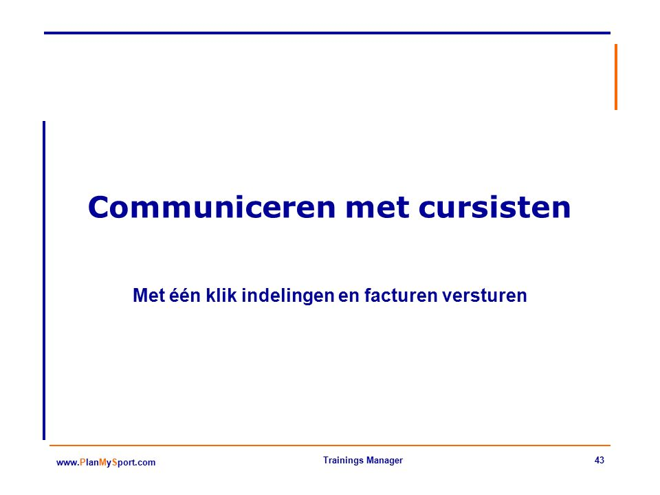43 www.PlanMySport.com Trainings Manager Communiceren met cursisten Met één klik indelingen en facturen versturen
