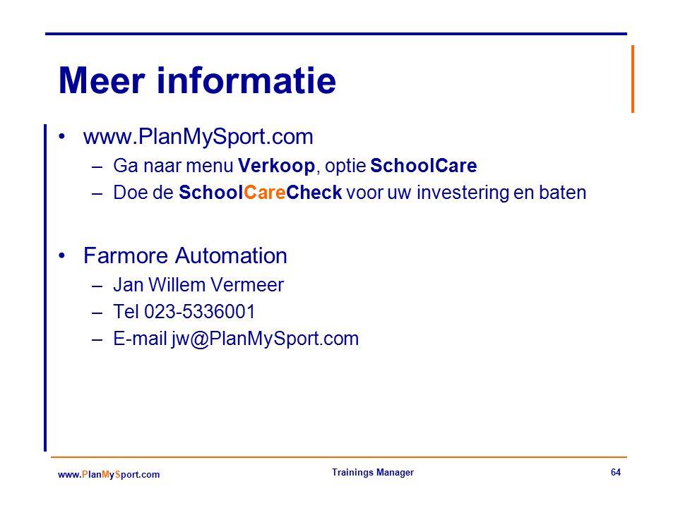64 www.PlanMySport.com Trainings Manager Meer informatie www.PlanMySport.com –Ga naar menu Verkoop, optie SchoolCare –Doe de SchoolCareCheck voor uw investering en baten Farmore Automation –Jan Willem Vermeer –Tel 023-5336001 –E-mail jw@PlanMySport.com