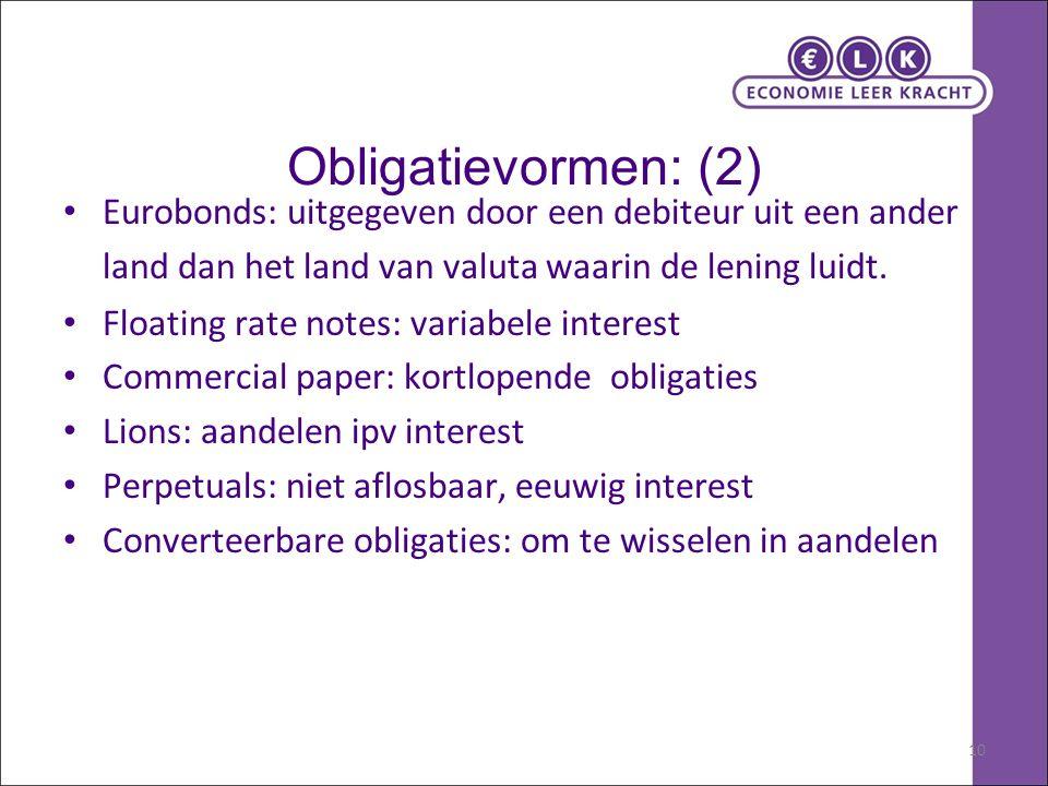 10 Obligatievormen: (2) Eurobonds: uitgegeven door een debiteur uit een ander land dan het land van valuta waarin de lening luidt. Floating rate notes