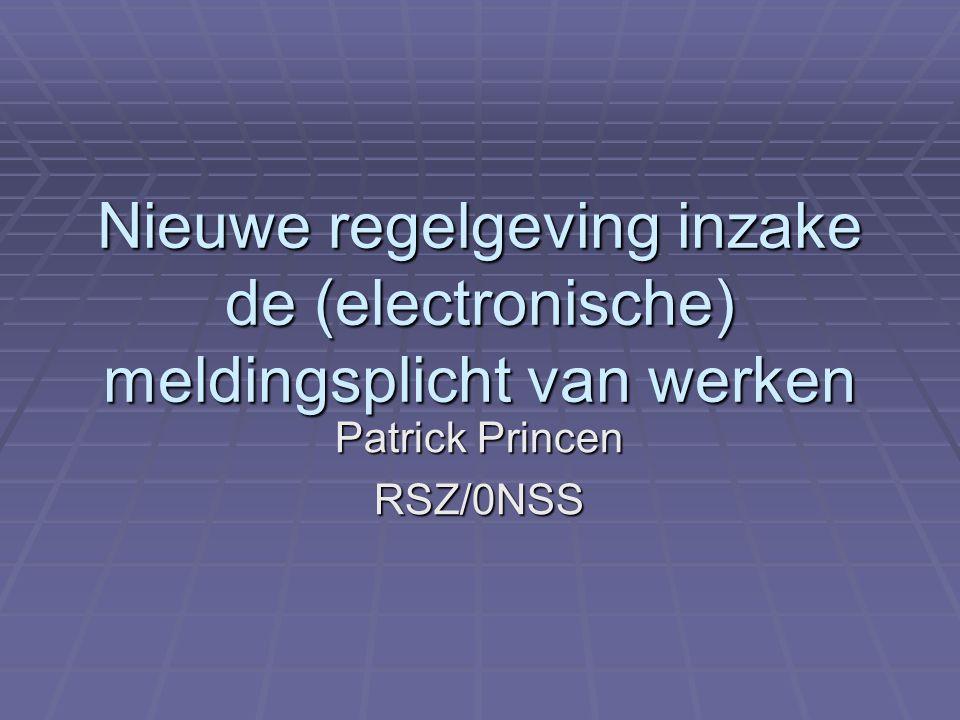 Nieuwe regelgeving inzake de (electronische) meldingsplicht van werken Patrick Princen RSZ/0NSS