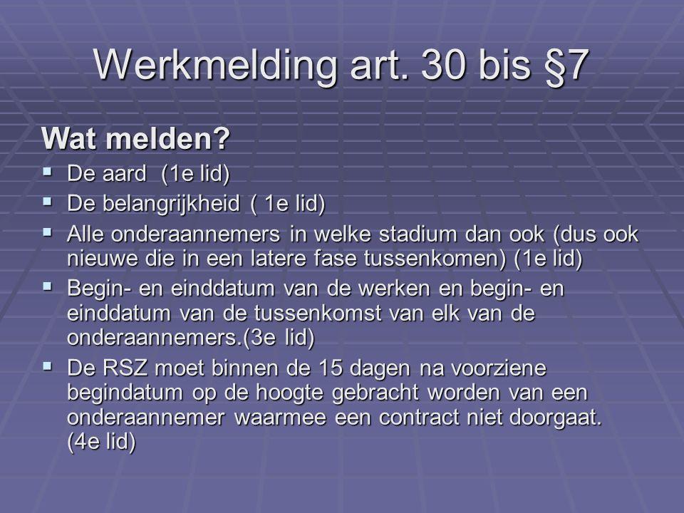 Werkmelding art. 30 bis §7 Wat melden?  De aard (1e lid)  De belangrijkheid ( 1e lid)  Alle onderaannemers in welke stadium dan ook (dus ook nieuwe