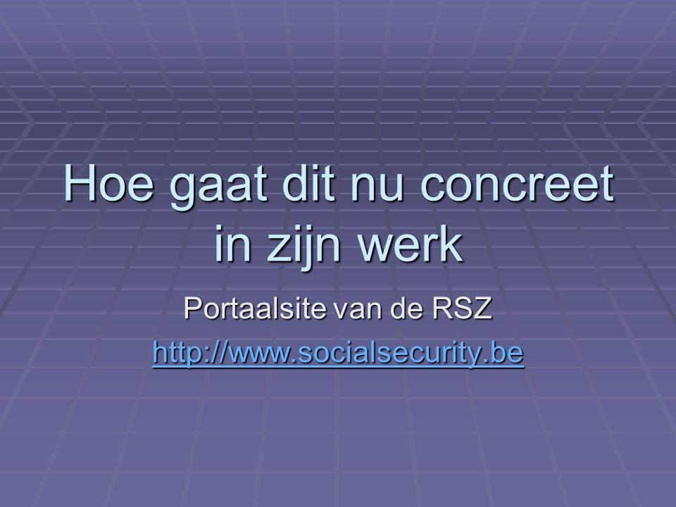 Hoe gaat dit nu concreet in zijn werk Portaalsite van de RSZ http://www.socialsecurity.be