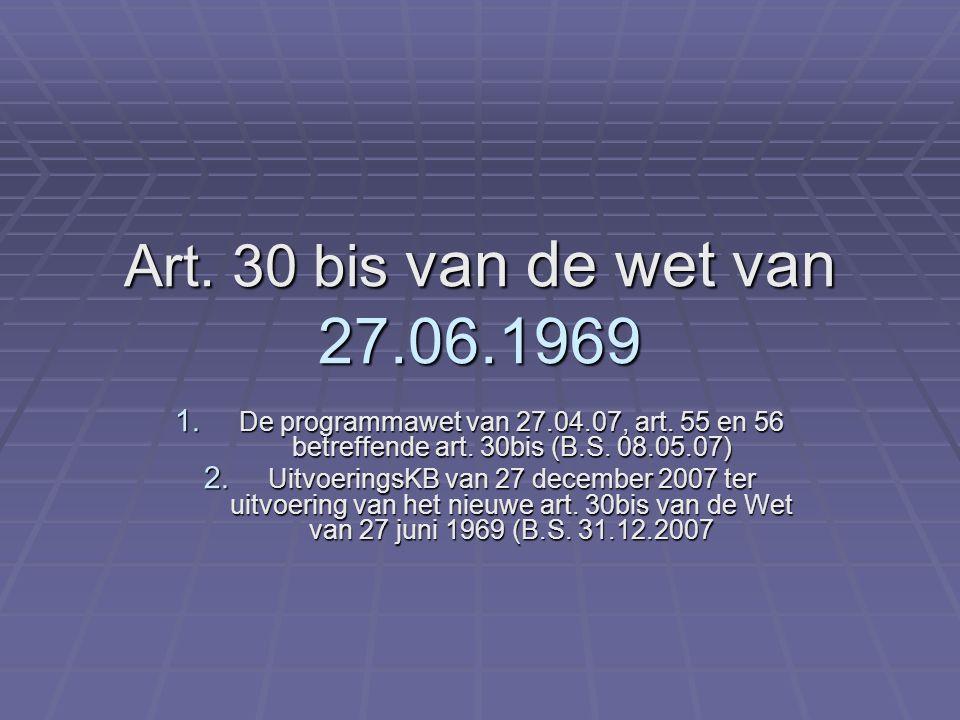 Art. 30 bis van de wet van 27.06.1969 1. De programmawet van 27.04.07, art. 55 en 56 betreffende art. 30bis (B.S. 08.05.07) 2. UitvoeringsKB van 27 de