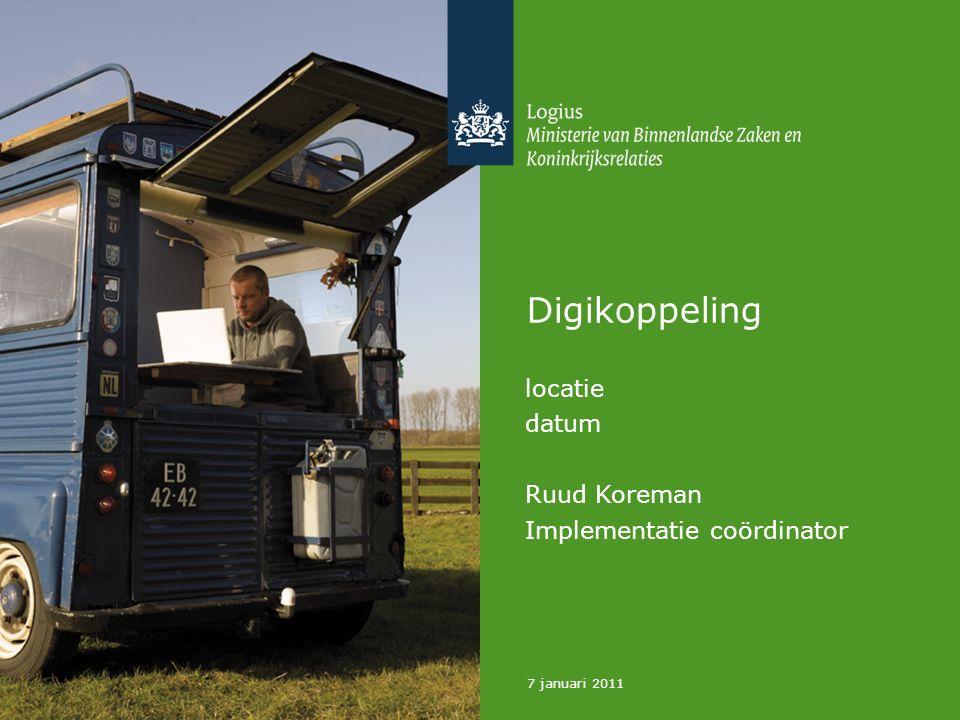 7 januari 2011 Digikoppeling locatie datum Ruud Koreman Implementatie coördinator