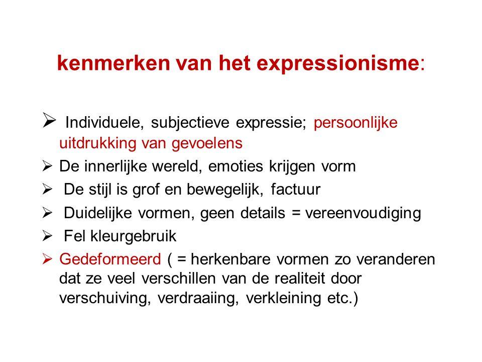 kenmerken van het expressionisme:  Individuele, subjectieve expressie; persoonlijke uitdrukking van gevoelens  De innerlijke wereld, emoties krijgen