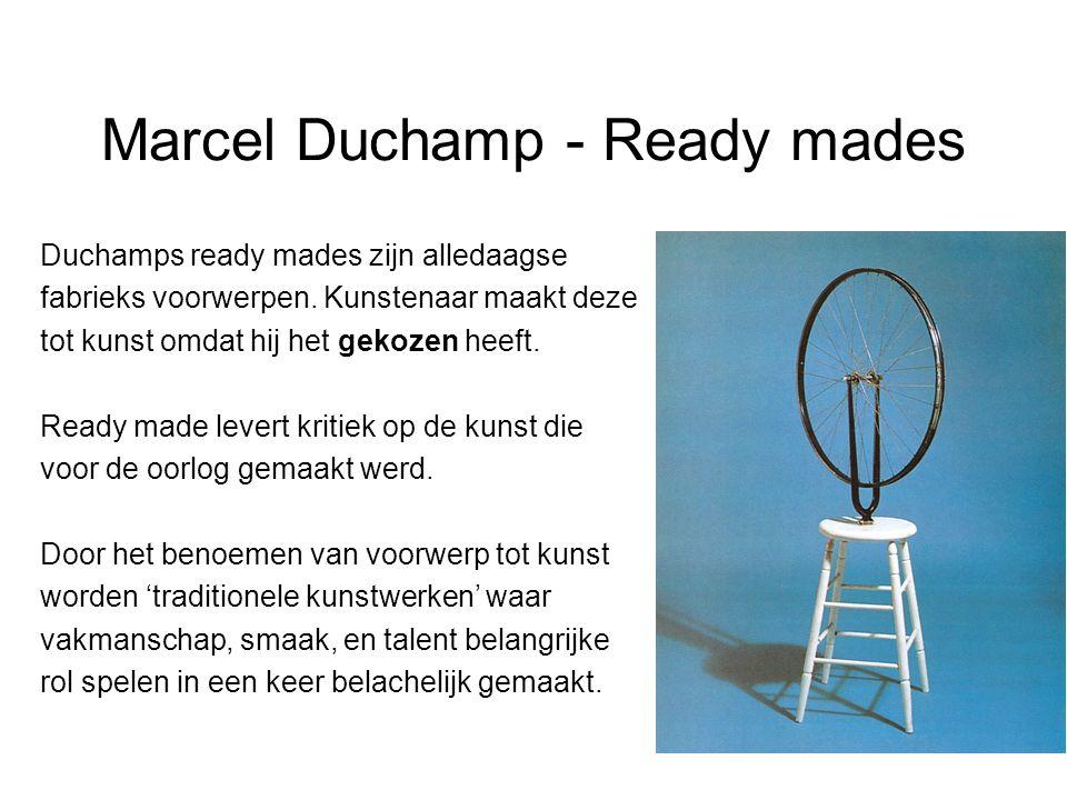 Marcel Duchamp - Ready mades Duchamps ready mades zijn alledaagse fabrieks voorwerpen. Kunstenaar maakt deze tot kunst omdat hij het gekozen heeft. Re